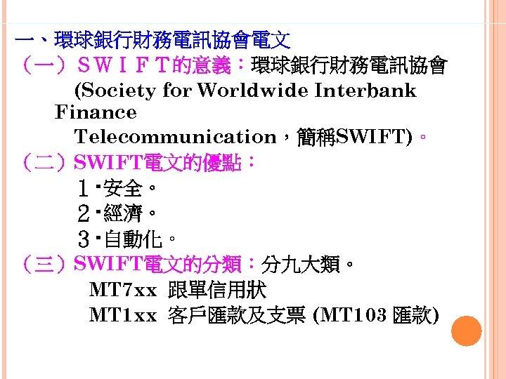 一、環球銀行財務電訊協會電文 (一)SWIFT的意義:環球銀行財務電訊協會    (Society for Worldwide Interbank Finance    Telecommunication,簡稱SWIFT)。 (二)SWIFT電文的優點:    1‧安全。    2‧經濟。    3‧自動化。 (三)SWIFT電文的分類:分九大類。 MT
