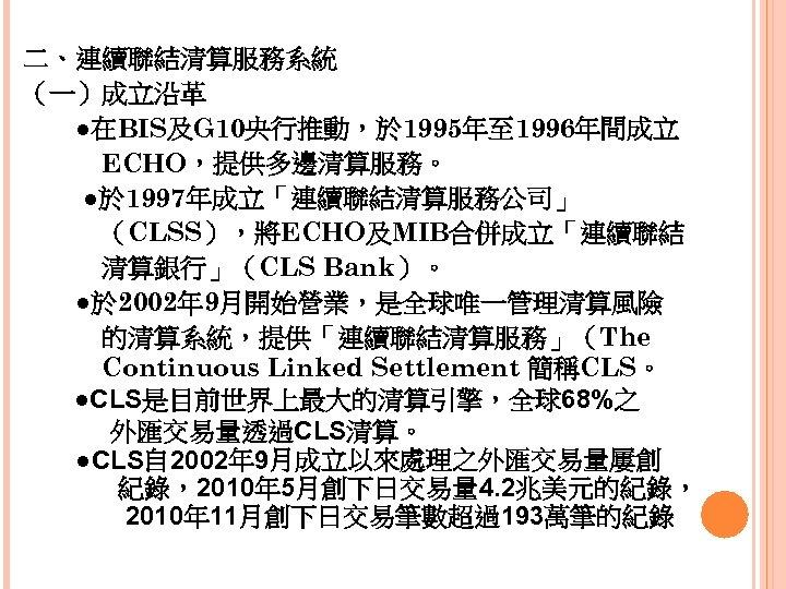 二、連續聯結清算服務系統 (一)成立沿革   ●在BIS及G 10央行推動,於 1995年至 1996年間成立    ECHO,提供多邊清算服務。 ●於 1997年成立「連續聯結清算服務公司」    (CLSS),將ECHO及MIB合併成立「連續聯結    清算銀行」(CLS Bank)。   ●於 2002年