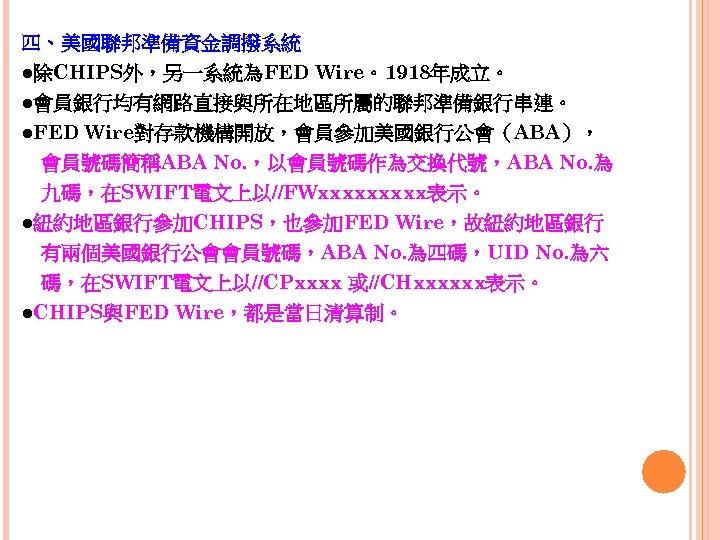 四、美國聯邦準備資金調撥系統 ●除CHIPS外,另一系統為FED Wire。1918年成立。 ●會員銀行均有網路直接與所在地區所屬的聯邦準備銀行串連。 ●FED Wire對存款機構開放,會員參加美國銀行公會(ABA),  會員號碼簡稱ABA No. ,以會員號碼作為交換代號,ABA No. 為  九碼,在SWIFT電文上以//FWxxxxx表示。 ●紐約地區銀行參加CHIPS,也參加FED Wire,故紐約地區銀行