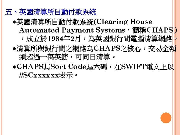 五、英國清算所自動付款系統  ●英國清算所自動付款系統(Clearing House Automated Payment Systems,簡稱CHAPS) ,成立於 1984年 2月,為英國銀行間電腦清算網路。  ●清算所與銀行間之網路為CHAPS之核心,交易金額 須超過一萬英鎊,可同日清算。  ●CHAPS其Sort Code為六碼,在SWIFT電文上以 //SCxxxxxx表示。