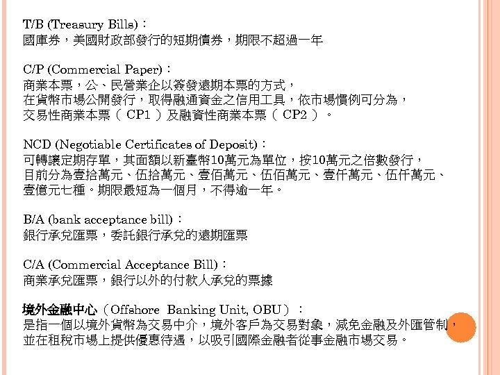 T/B (Treasury Bills): 國庫券,美國財政部發行的短期債券,期限不超過一年 C/P (Commercial Paper): 商業本票,公、民營業企以簽發遠期本票的方式, 在貨幣市場公開發行,取得融通資金之信用 具,依市場慣例可分為, 交易性商業本票( CP 1 )及融資性商業本票(