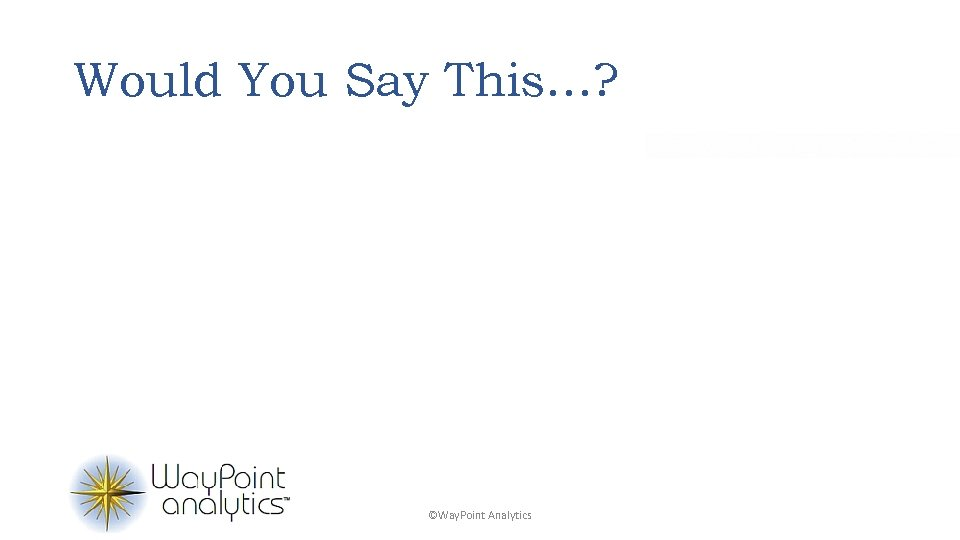 Would You Say This…? ©Way. Point Analytics