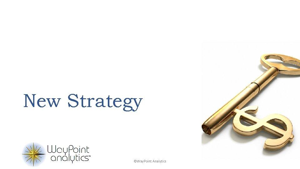 New Strategy ©Way. Point Analytics