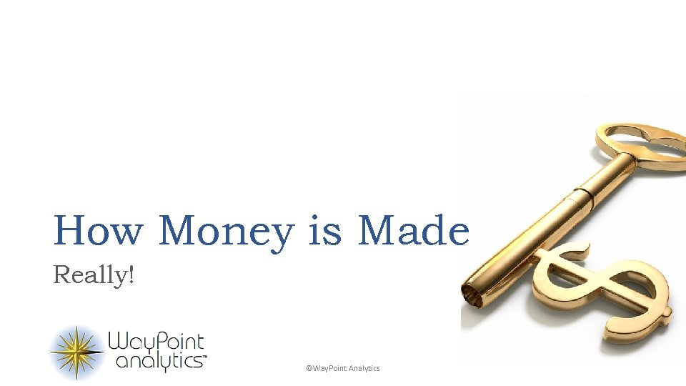 How Money is Made Really! ©Way. Point Analytics