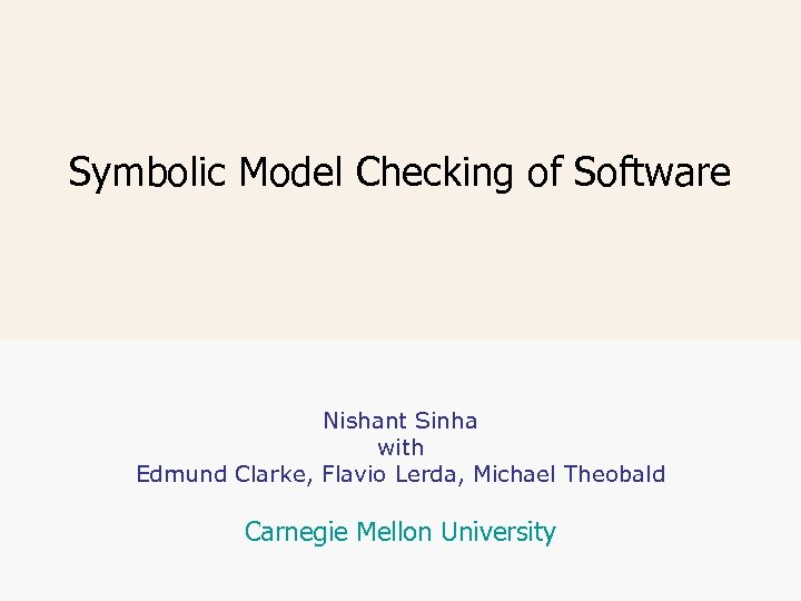 Symbolic Model Checking of Software Nishant Sinha with Edmund Clarke, Flavio Lerda, Michael Theobald
