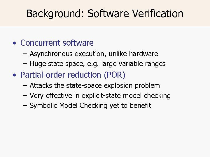 Background: Software Verification • Concurrent software – Asynchronous execution, unlike hardware – Huge state