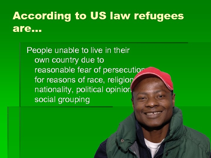 According to US law refugees are… People unable to live in their own country