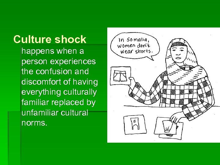 Culture shock happens when a person experiences the confusion and discomfort of having everything