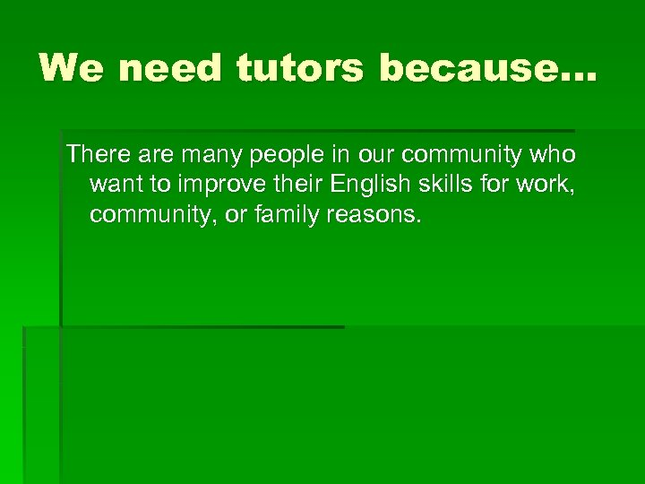 We need tutors because… There are many people in our community who want to
