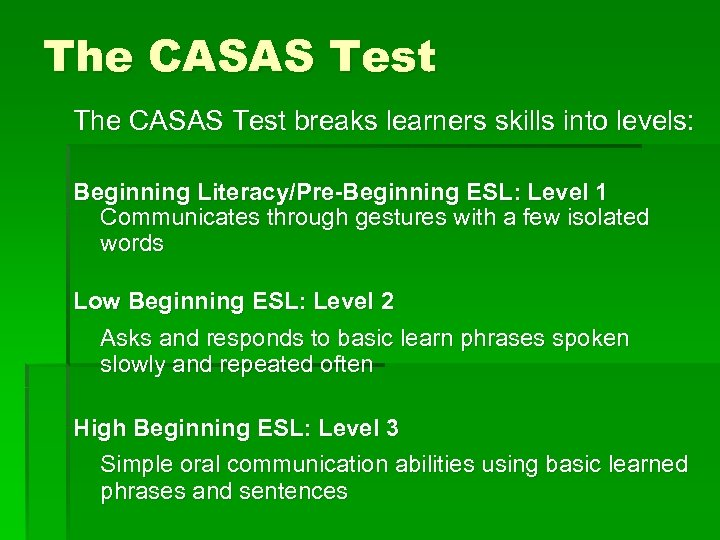 The CASAS Test breaks learners skills into levels: Beginning Literacy/Pre-Beginning ESL: Level 1 Communicates