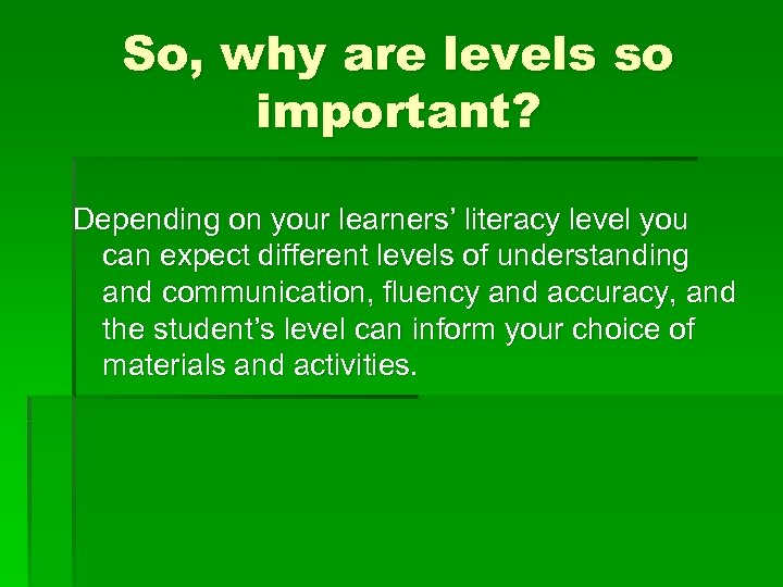 So, why are levels so important? Depending on your learners' literacy level you can