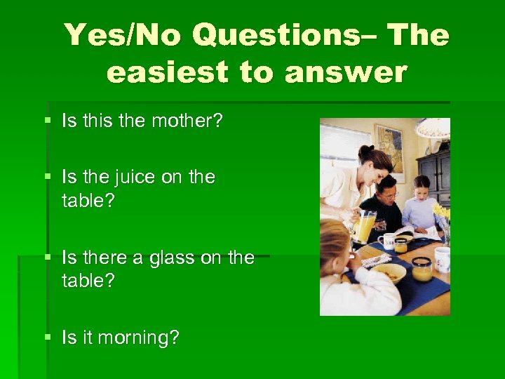 Yes/No Questions– The easiest to answer § Is this the mother? § Is the