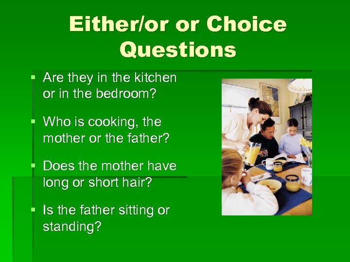 Either/or or Choice Questions § Are they in the kitchen or in the bedroom?