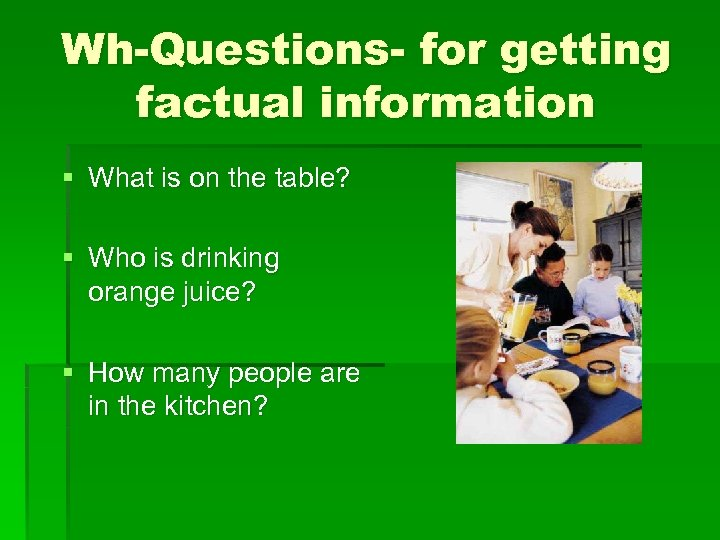 Wh-Questions- for getting factual information § What is on the table? § Who is