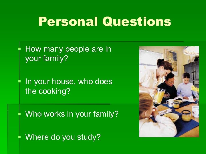 Personal Questions § How many people are in your family? § In your house,