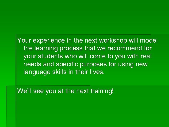 Your experience in the next workshop will model the learning process that we recommend
