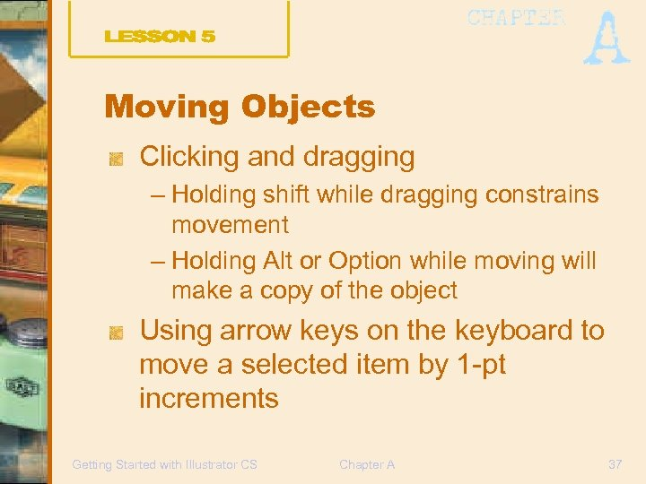 Moving Objects Clicking and dragging – Holding shift while dragging constrains movement – Holding