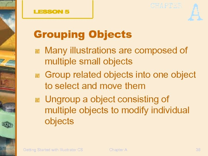 Grouping Objects Many illustrations are composed of multiple small objects Group related objects into