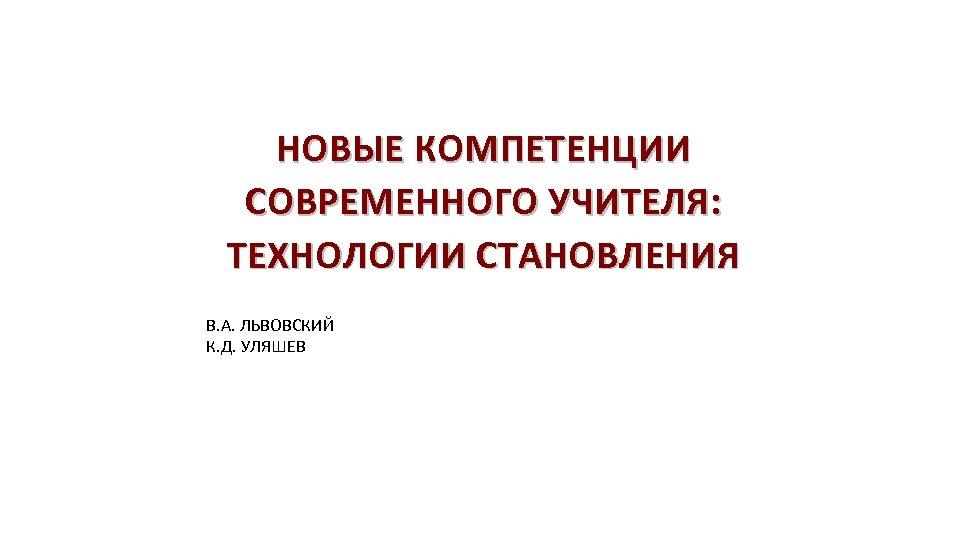 НОВЫЕ КОМПЕТЕНЦИИ СОВРЕМЕННОГО УЧИТЕЛЯ: ТЕХНОЛОГИИ СТАНОВЛЕНИЯ В. А. ЛЬВОВСКИЙ К. Д. УЛЯШЕВ
