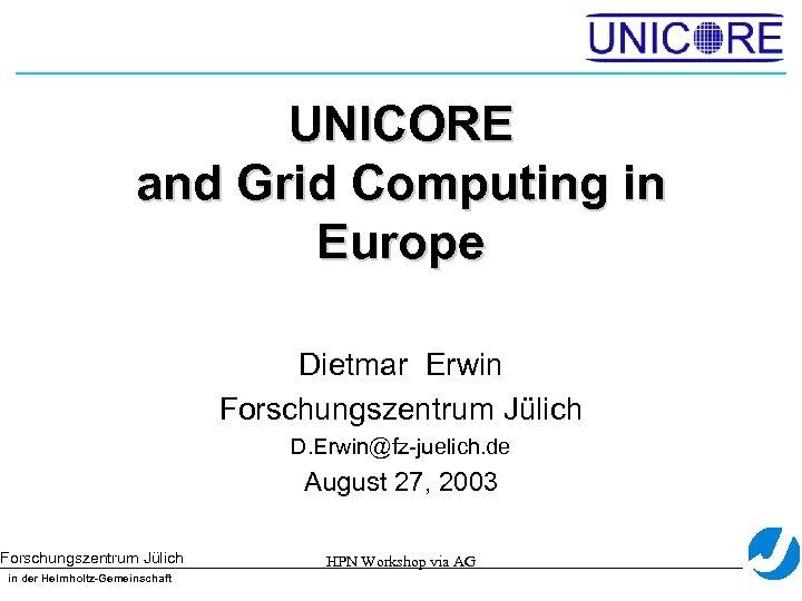 UNICORE and Grid Computing in Europe Dietmar Erwin Forschungszentrum Jülich D. Erwin@fz-juelich. de August