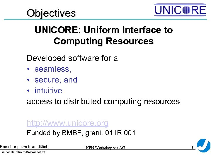 Objectives UNICORE: Uniform Interface to Computing Resources Developed software for a • seamless, •