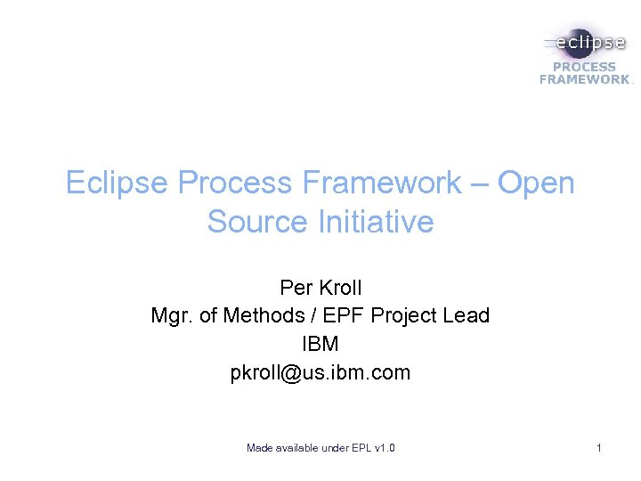 Eclipse Process Framework – Open Source Initiative Per Kroll Mgr. of Methods / EPF