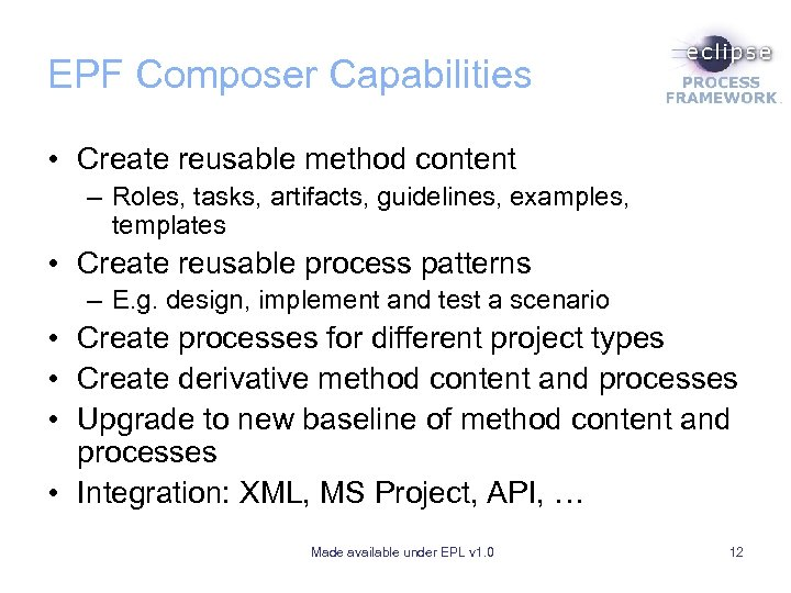 EPF Composer Capabilities • Create reusable method content – Roles, tasks, artifacts, guidelines, examples,