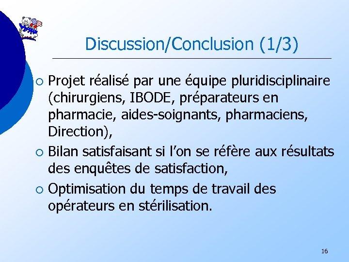 Discussion/Conclusion (1/3) Projet réalisé par une équipe pluridisciplinaire (chirurgiens, IBODE, préparateurs en pharmacie, aides-soignants,