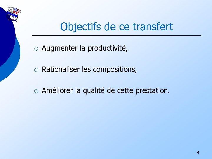 Objectifs de ce transfert ¡ Augmenter la productivité, ¡ Rationaliser les compositions, ¡ Améliorer