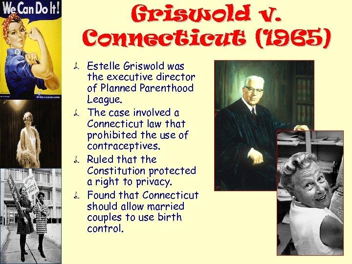 Griswold v. Connecticut (1965) Estelle Griswold was the executive director of Planned Parenthood League.