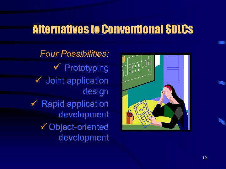 Alternatives to Conventional SDLCs Four Possibilities: ü Prototyping ü Joint application design ü Rapid