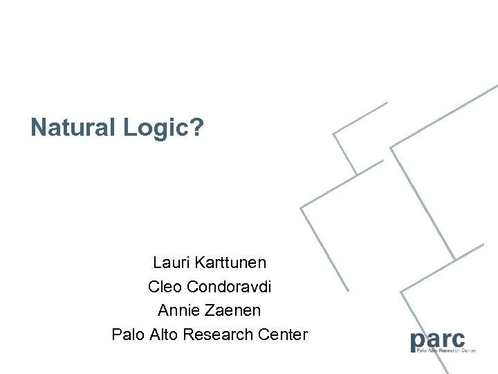 Natural Logic? Lauri Karttunen Cleo Condoravdi Annie Zaenen Palo Alto Research Center