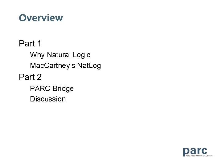 Overview Part 1 Why Natural Logic Mac. Cartney's Nat. Log Part 2 PARC Bridge