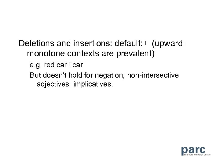 Deletions and insertions: default: ⊏ (upwardmonotone contexts are prevalent) e. g. red car ⊏car