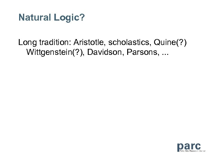 Natural Logic? Long tradition: Aristotle, scholastics, Quine(? ) Wittgenstein(? ), Davidson, Parsons, . .