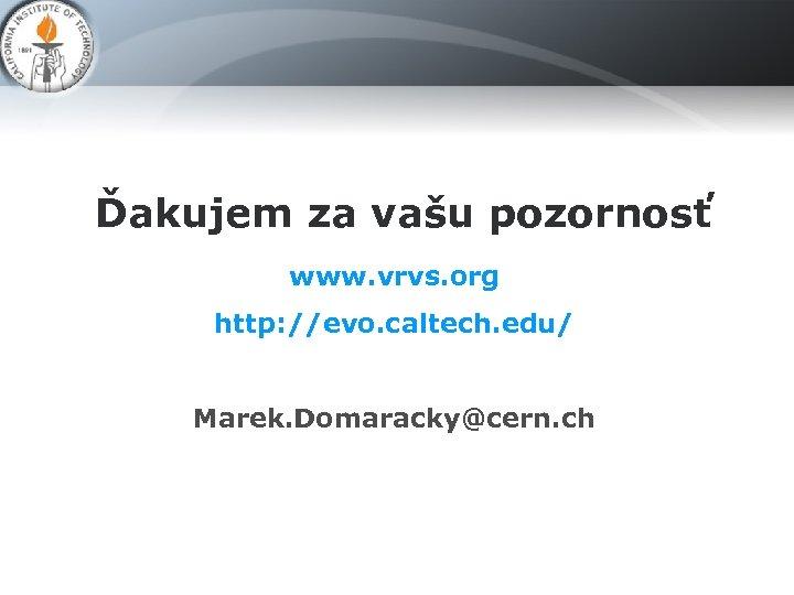 Ďakujem za vašu pozornosť www. vrvs. org http: //evo. caltech. edu/ Marek. Domaracky@cern. ch