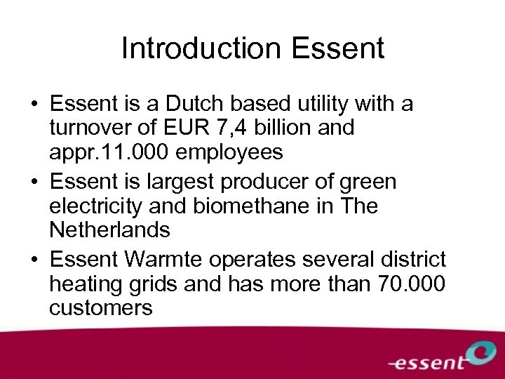 Introduction Essent • Essent is a Dutch based utility with a turnover of EUR