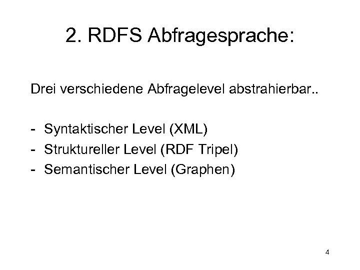2. RDFS Abfragesprache: Drei verschiedene Abfragelevel abstrahierbar. . - Syntaktischer Level (XML) - Struktureller