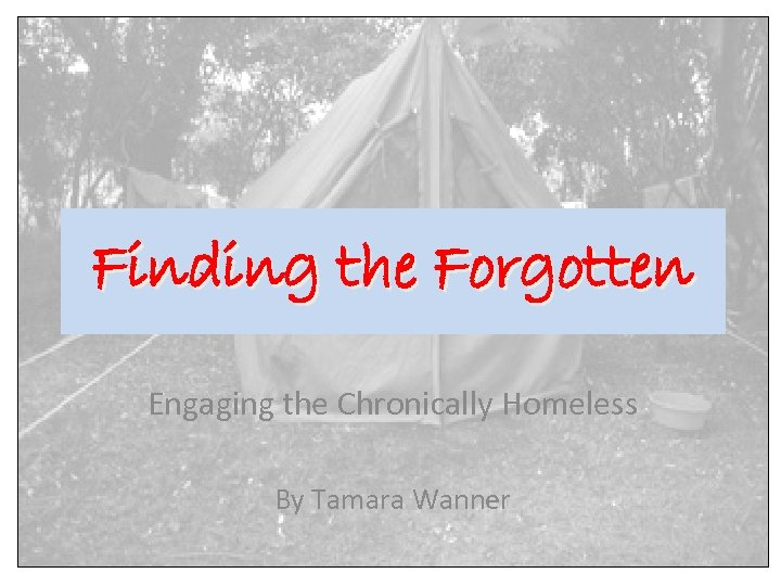 Finding the Forgotten Engaging the Chronically Homeless By Tamara Wanner