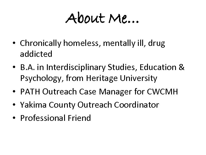 About Me… • Chronically homeless, mentally ill, drug addicted • B. A. in Interdisciplinary