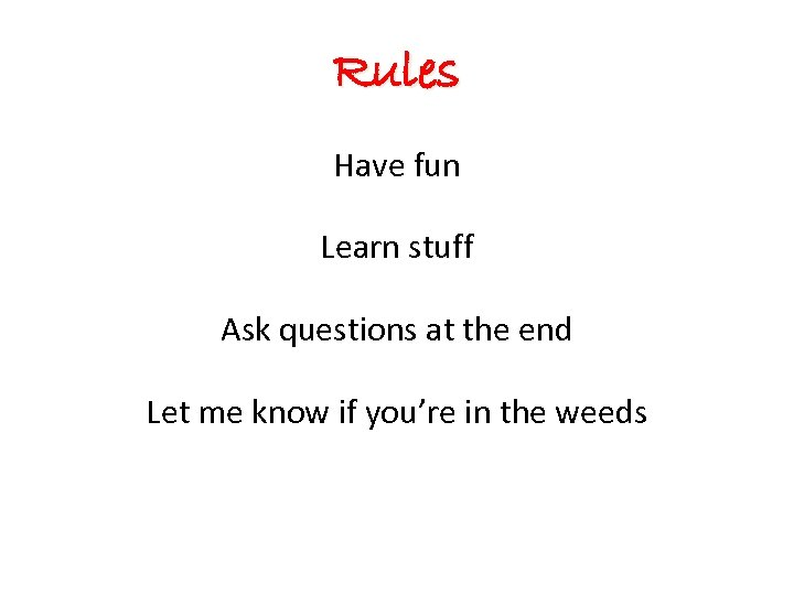 Rules Have fun Learn stuff Ask questions at the end Let me know if