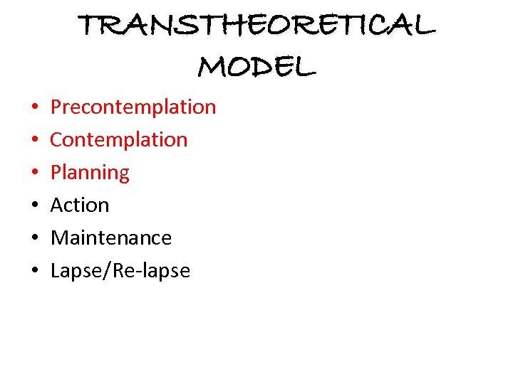 TRANSTHEORETICAL MODEL • • • Precontemplation Contemplation Planning Action Maintenance Lapse/Re-lapse
