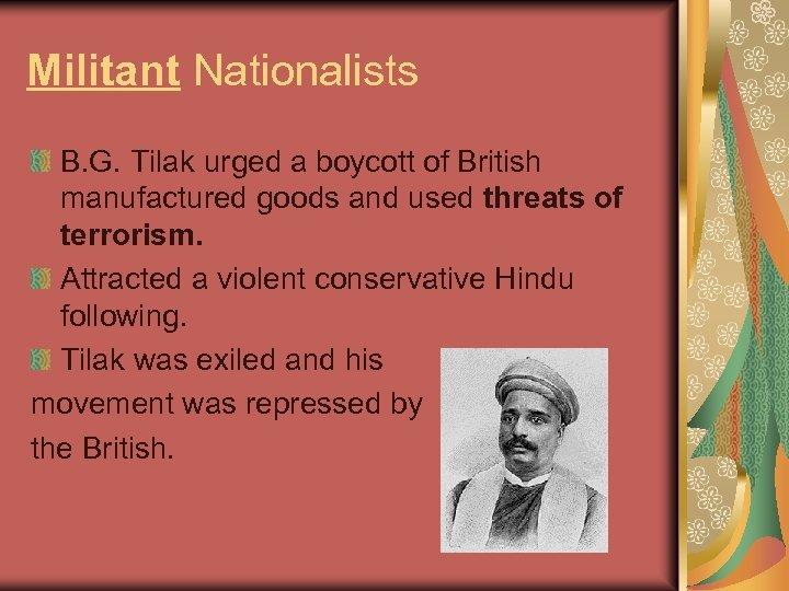 Militant Nationalists B. G. Tilak urged a boycott of British manufactured goods and used