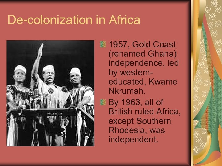 De-colonization in Africa 1957, Gold Coast (renamed Ghana) independence, led by westerneducated, Kwame Nkrumah.
