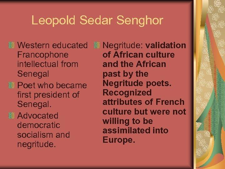Leopold Sedar Senghor Western educated Francophone intellectual from Senegal Poet who became first president