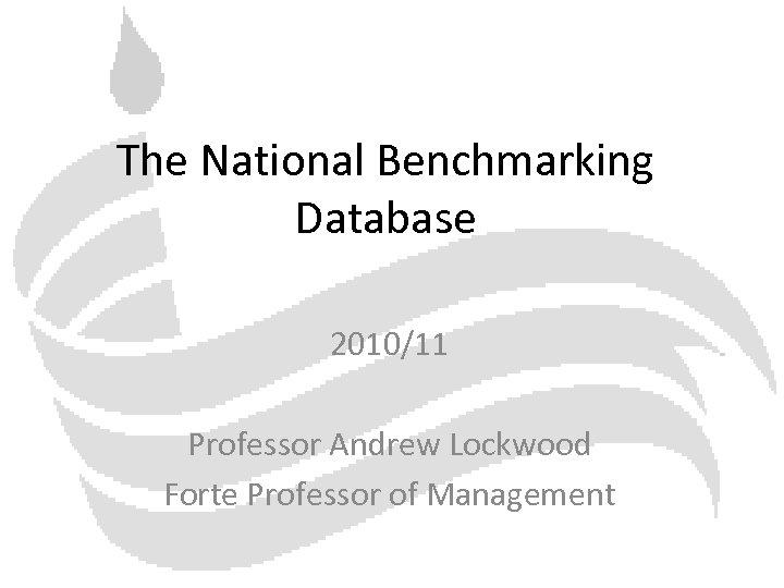 The National Benchmarking Database 2010/11 Professor Andrew Lockwood Forte Professor of Management