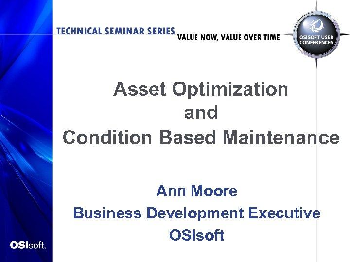 Asset Optimization and Condition Based Maintenance Ann Moore Business Development Executive OSIsoft
