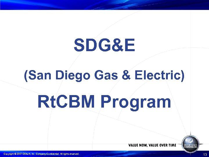 SDG&E (San Diego Gas & Electric) Rt. CBM Program Copyright © 2007 OSIsoft, Inc.