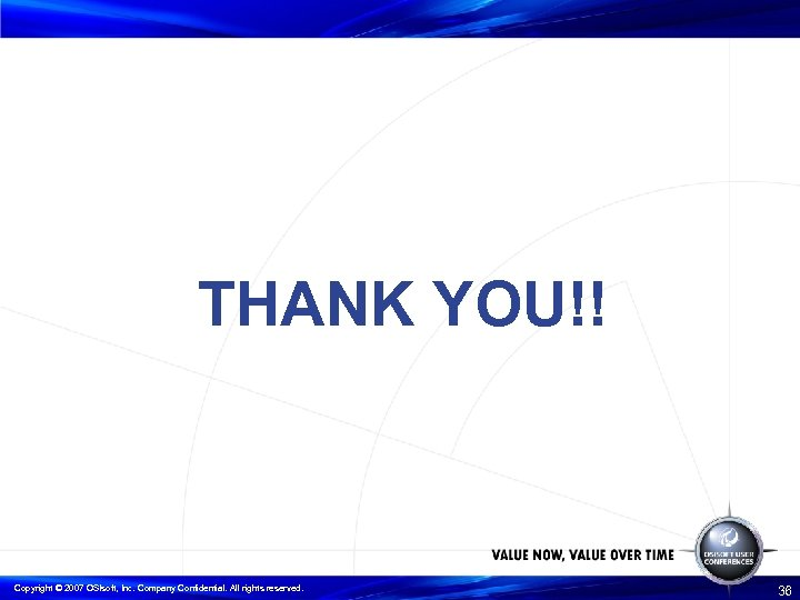 THANK YOU!! Copyright © 2007 OSIsoft, Inc. Company Confidential. All rights reserved. 36