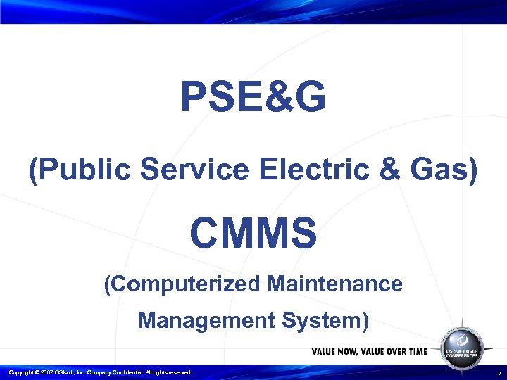PSE&G (Public Service Electric & Gas) CMMS (Computerized Maintenance Management System) Copyright © 2007